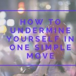 How to undermine yourself