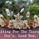 Waiting for the tiara? Don't. Lead Now.