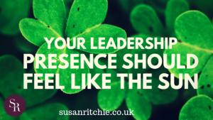 Your leadership presence should feel like a sun